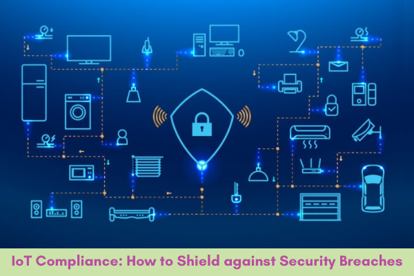 IoT Compliance to Shield against Security Breaches